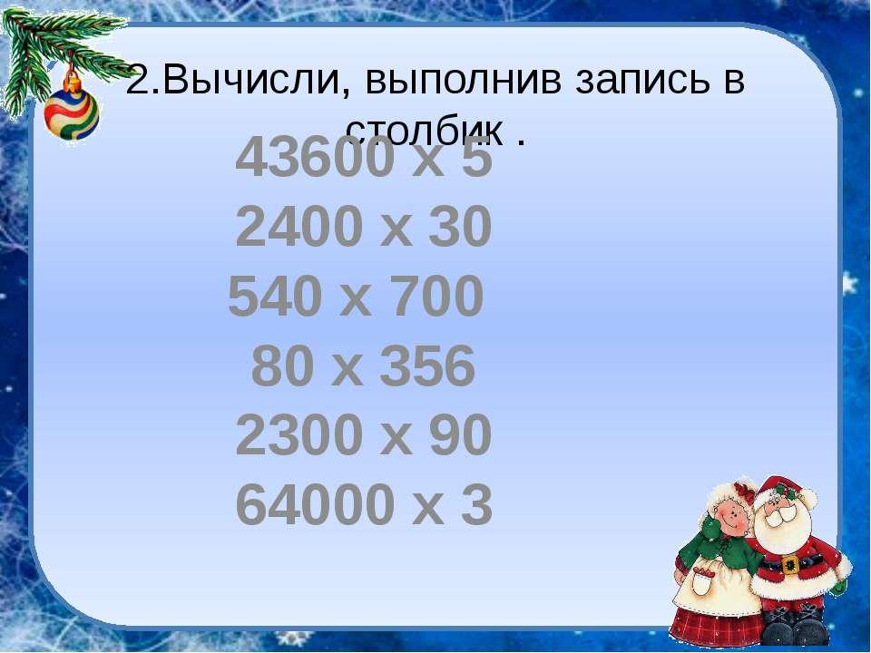 2.Вычисли, выполнив запись в столбик . 43600 х 5 2400 х 30 540 х 700 80 х 356...