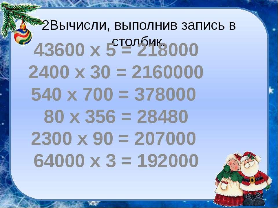 2Вычисли, выполнив запись в столбик. 43600 х 5 = 218000 2400 х 30 = 2160000 5...