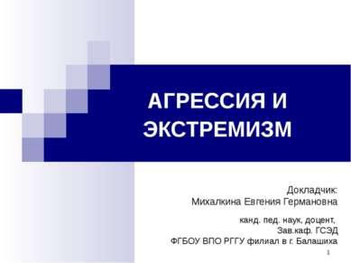 * АГРЕССИЯ И ЭКСТРЕМИЗМ Докладчик: Михалкина Евгения Германовна канд. пед. на...