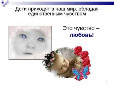 * Дети приходят в наш мир, обладая единственным чувством Это чувство – любовь!