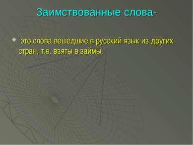 Заимствованные слова- это слова вошедшие в русский язык из других стран, т.е....