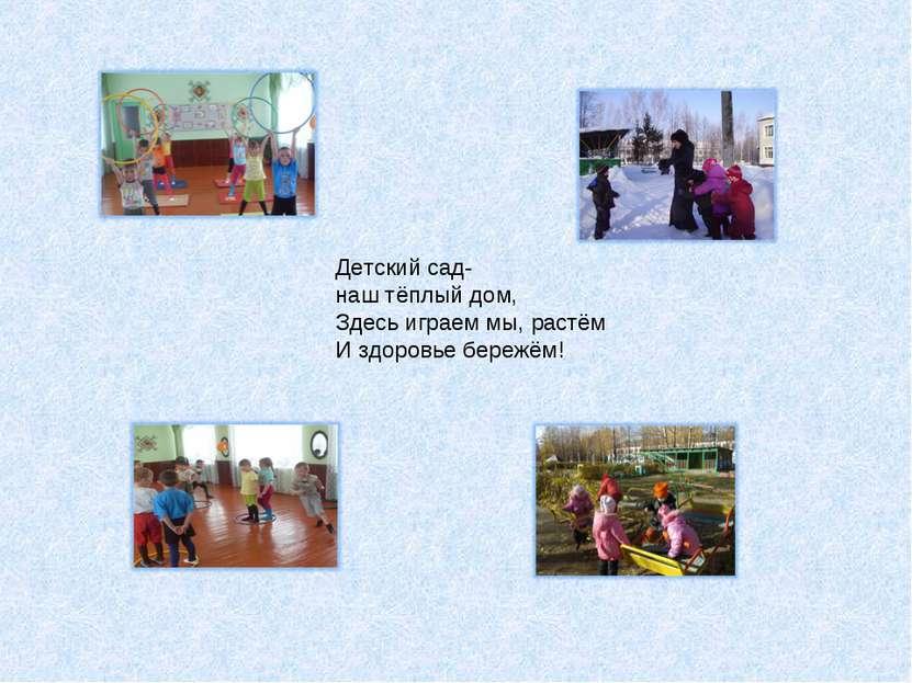 Детский сад- наш тёплый дом, Здесь играем мы, растём И здоровье бережём!