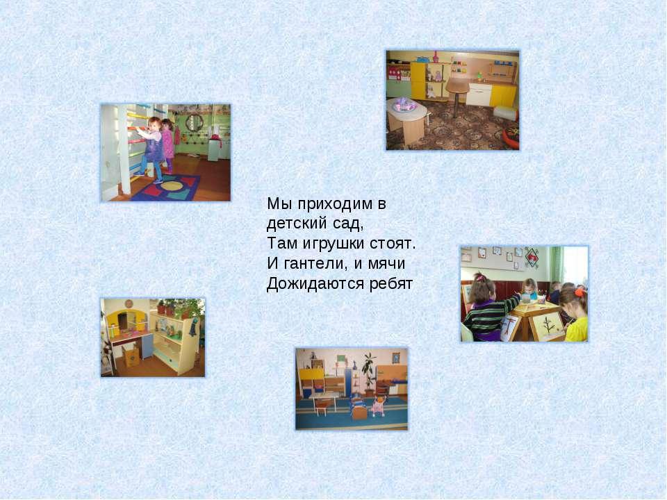 . Мы приходим в детский сад, Там игрушки стоят. И гантели, и мячи Дожидаются ...