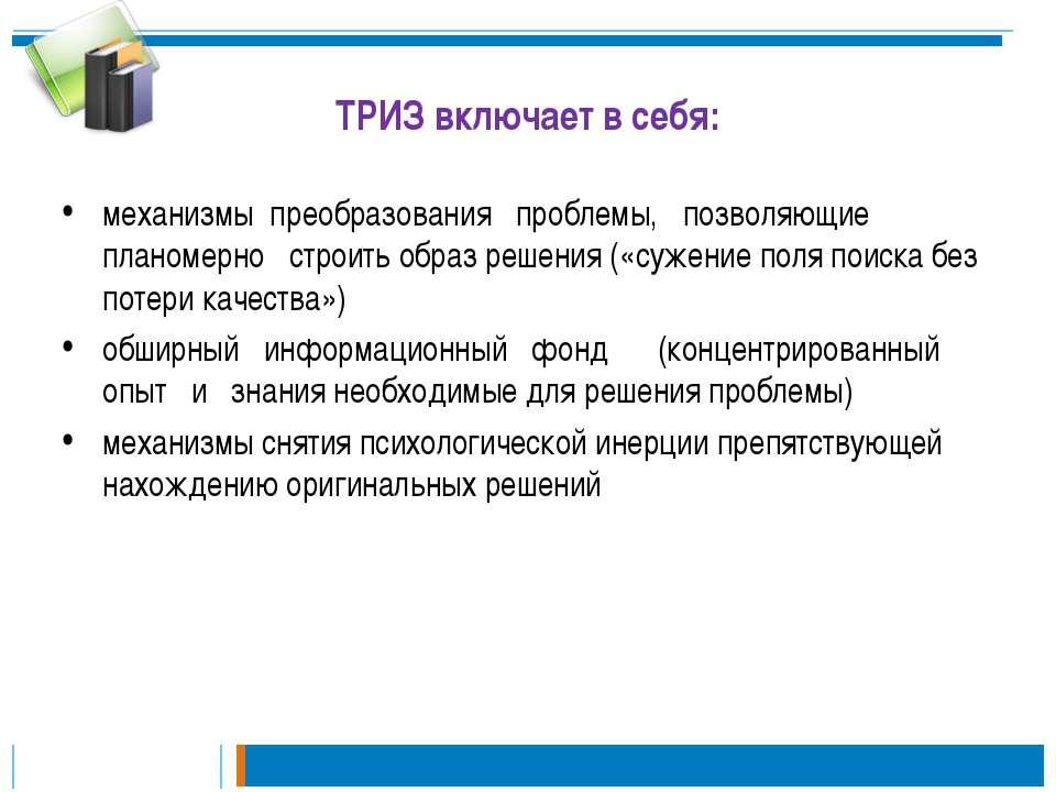 ТРИЗ включает в себя: механизмы преобразования проблемы, позволяющие планомер...