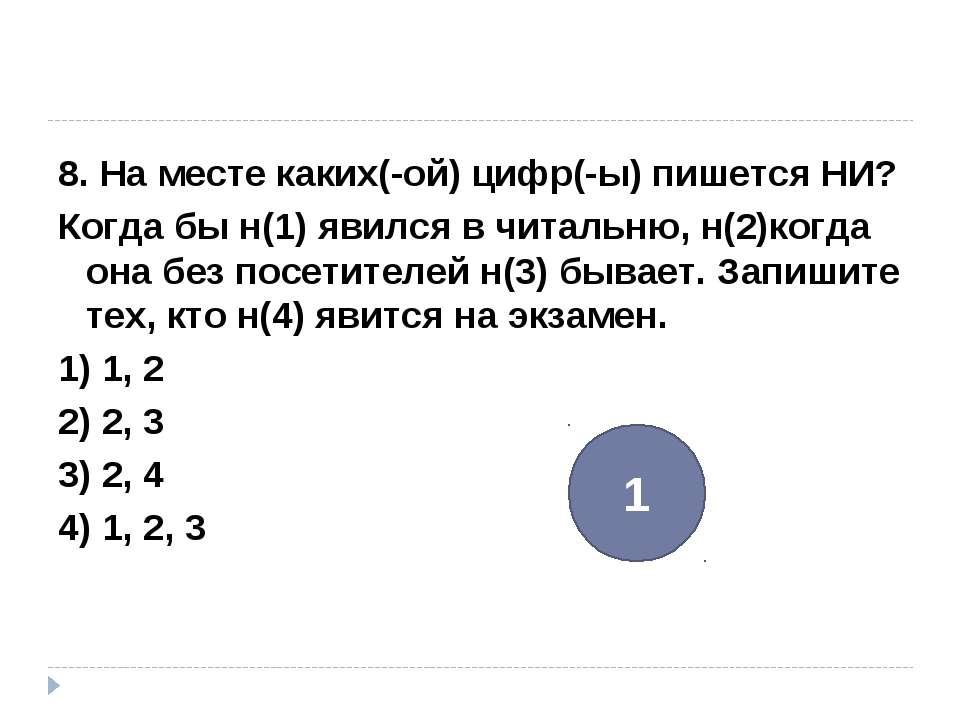 8. На месте каких(-ой) цифр(-ы) пишется НИ? Когда бы н(1) явился в читальню, ...