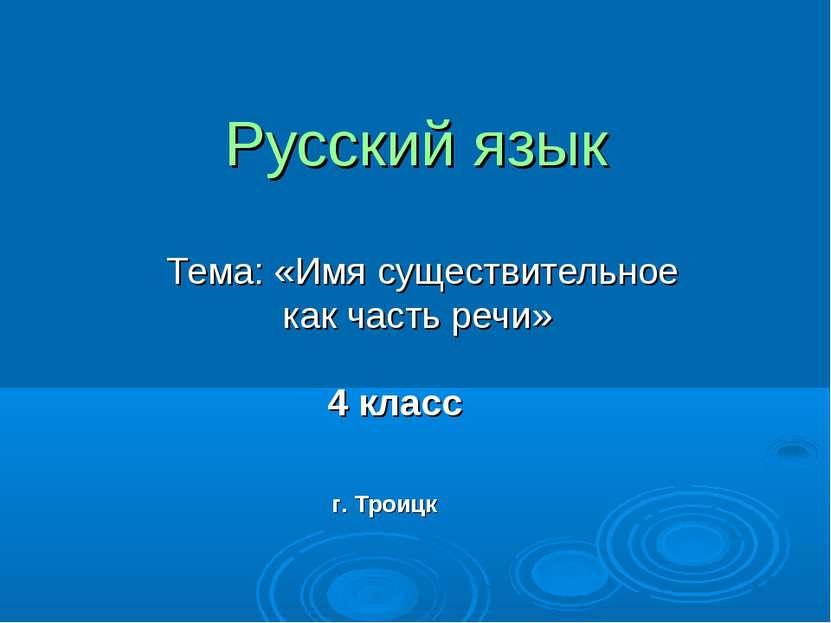 Русский язык Тема: «Имя существительное как часть речи» 4 класс г. Троицк