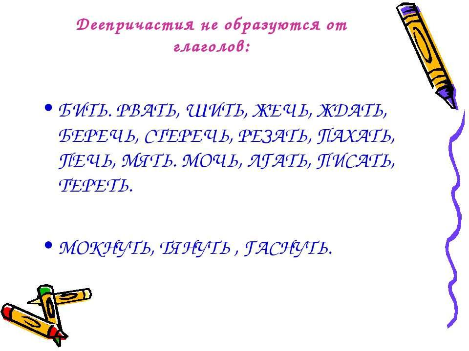 Деепричастия не образуются от глаголов: БИТЬ. РВАТЬ, ШИТЬ, ЖЕЧЬ, ЖДАТЬ, БЕРЕЧ...