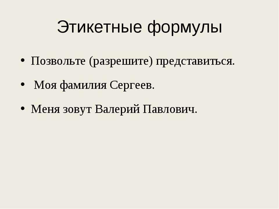 Этикетные формулы Позвольте (разрешите) представиться. Моя фамилия Сергеев. М...