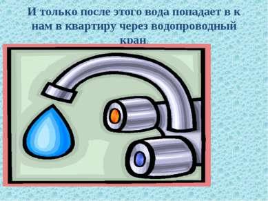 И только после этого вода попадает в к нам в квартиру через водопроводный кран.