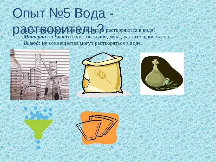 Опыт №5 Вода - растворитель? Цель: определить, все ли вещества растворяются в...