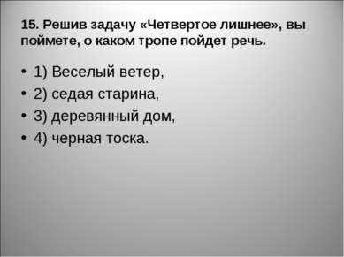 15. Решив задачу «Четвертое лишнее», вы поймете, о каком тропе пойдет речь. 1...