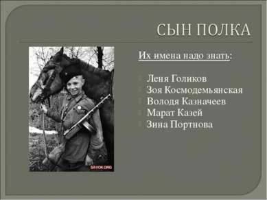 Их имена надо знать: Леня Голиков Зоя Космодемьянская Володя Казначеев Марат ...