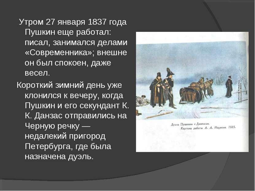 Утром 27 января 1837 года Пушкин еще работал: писал, занимался делами «Соврем...