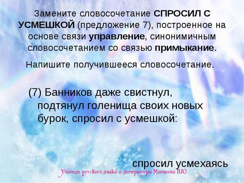 Замените словосочетание СПРОСИЛ С УСМЕШКОЙ (предложение 7), построенное на ос...