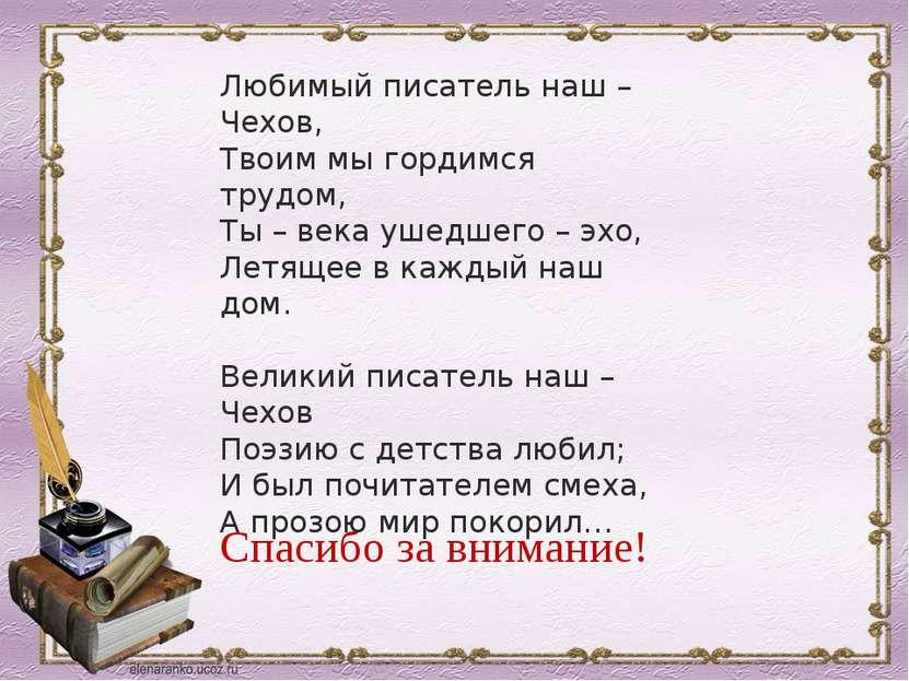 Спасибо за внимание! Любимый писатель наш – Чехов, Твоим мы гордимся трудом, ...