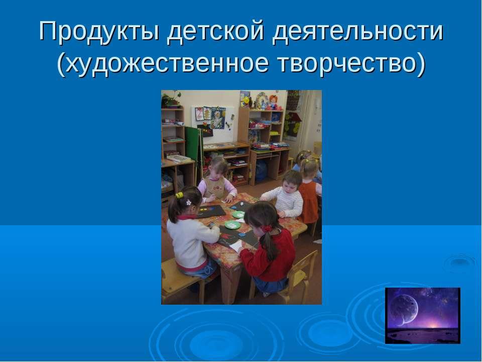 Продукты детской деятельности (художественное творчество)