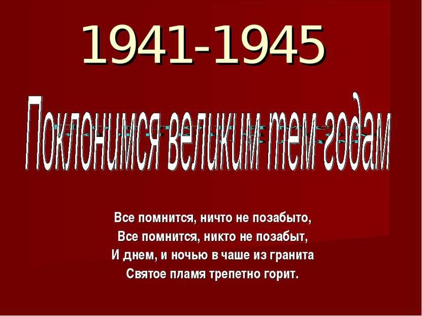 1941-1945 Все помнится, ничто не позабыто, Все помнится, никто не позабыт, И ...