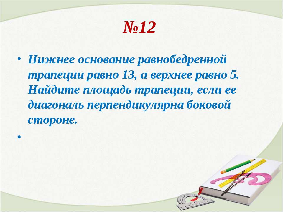 №12 Нижнее основание равнобедренной трапеции равно 13, а верхнее равно 5. Най...