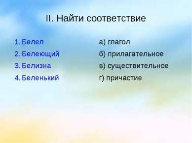 II. Найти соответствие Белел Белеющий Белизна Беленький а) глагол б) прилагат...