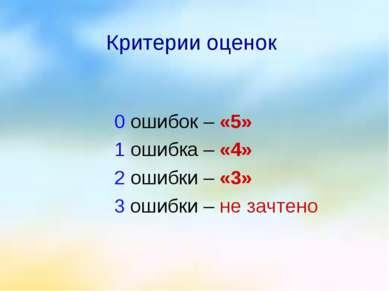 Критерии оценок 0 ошибок – «5» 1 ошибка – «4» 2 ошибки – «3» 3 ошибки – не за...