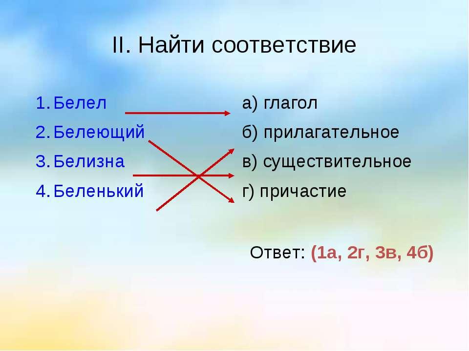 II. Найти соответствие Ответ: (1а, 2г, 3в, 4б) Белел Белеющий Белизна Беленьк...