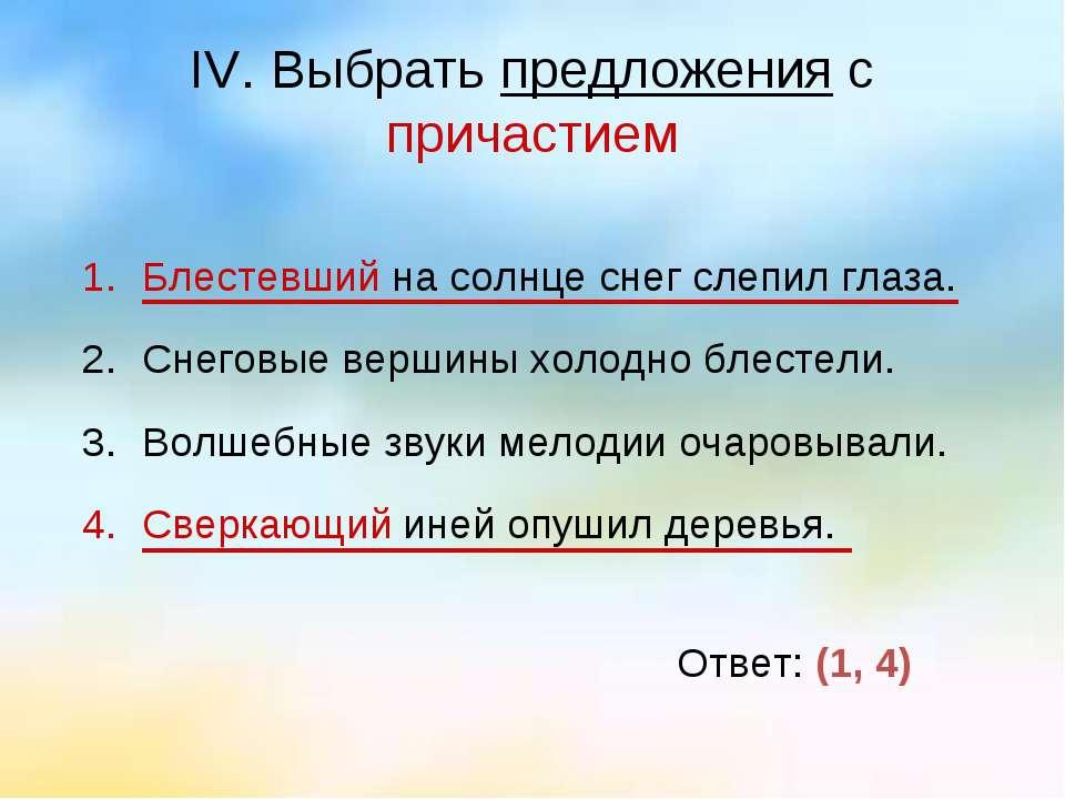 IV. Выбрать предложения с причастием Блестевший на солнце снег слепил глаза. ...