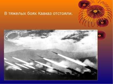 В тяжелых боях Кавказ отстояли.