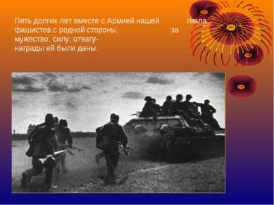 Пять долгих лет вместе с Армией нашей гнала фашистов с родной стороны, за муж...