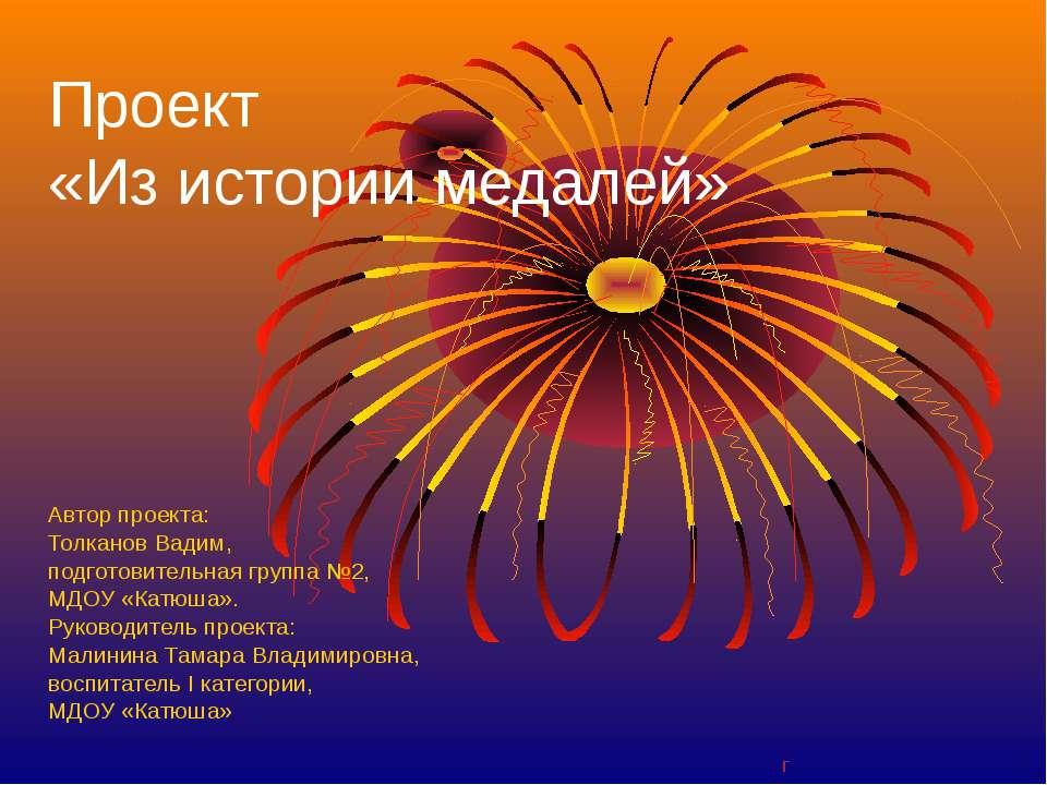 Проект «Из истории медалей» Автор проекта: Толканов Вадим, подготовительная г...
