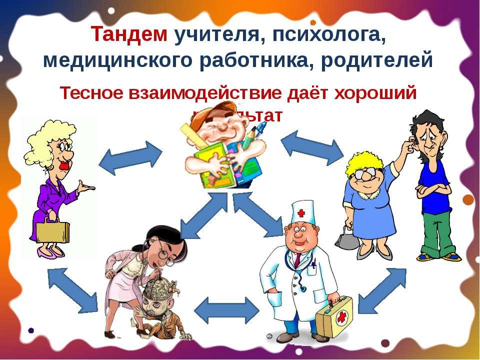 Тандем учителя, психолога, медицинского работника, родителей Тесное взаимодей...