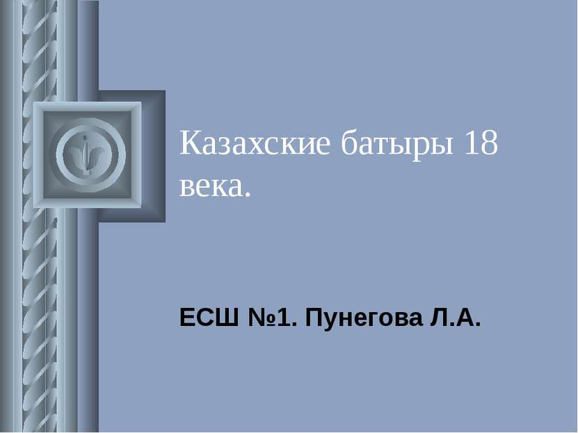 Казахские батыры 18 века. ЕСШ №1. Пунегова Л.А.