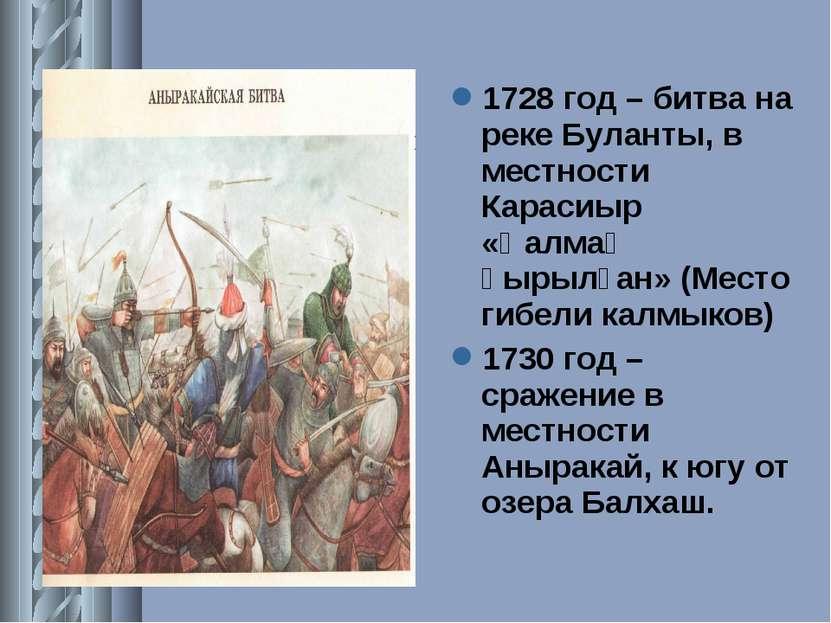 1728 год – битва на реке Буланты, в местности Карасиыр «Қалмақ қырылған» (Мес...