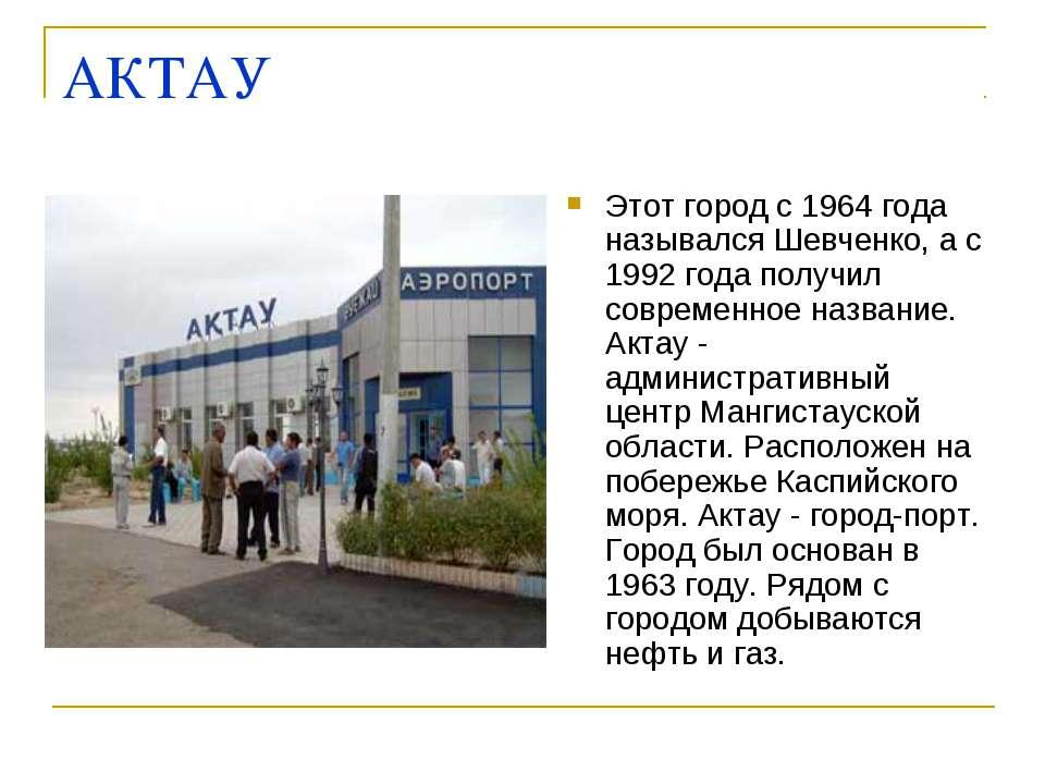 АКТАУ Этот город с 1964 года назывался Шевченко, а с 1992 года получил соврем...
