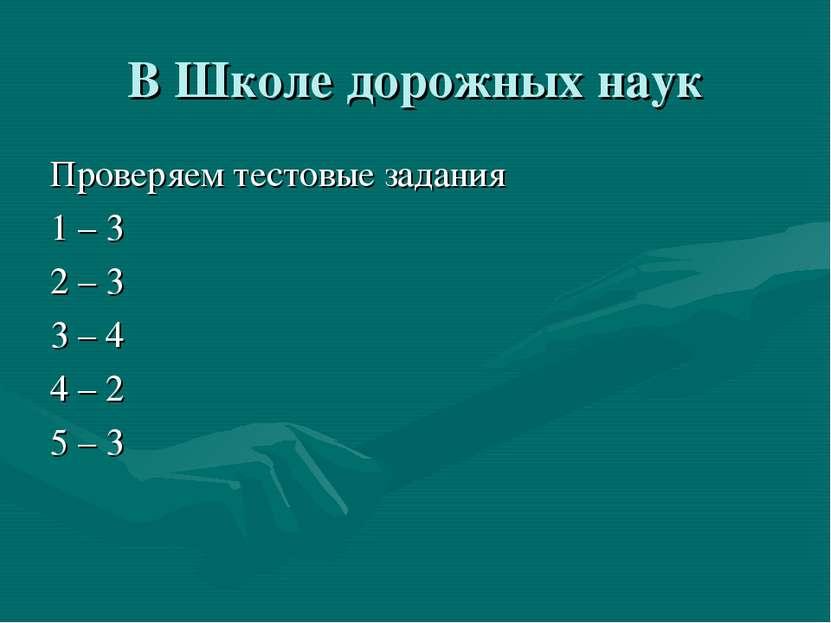 В Школе дорожных наук Проверяем тестовые задания 1 – 3 2 – 3 3 – 4 4 – 2 5 – 3