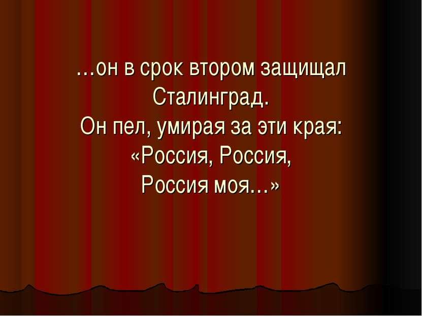 …он в срок втором защищал Сталинград. Он пел, умирая за эти края: «Россия, Ро...