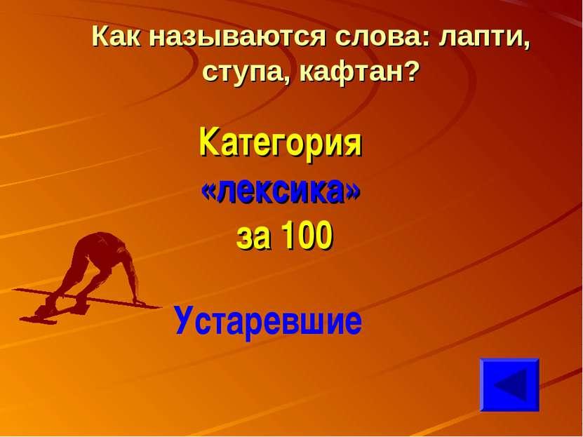 Как называются слова: лапти, ступа, кафтан? Категория «лексика» за 100 Устаре...