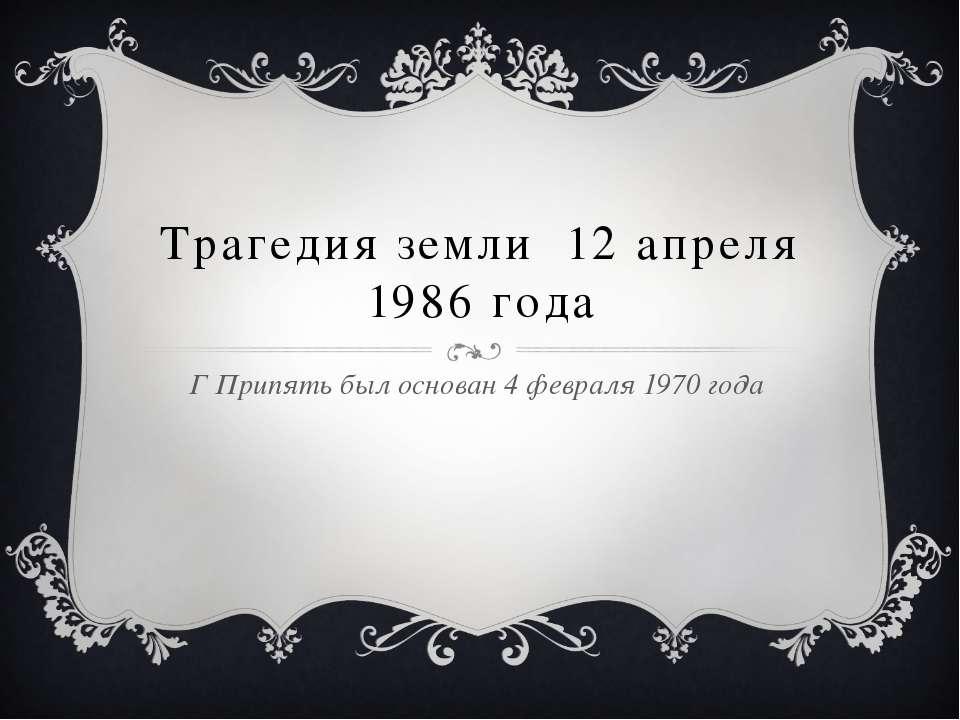 Трагедия земли 12 апреля 1986 года Г Припять был основан 4 февраля 1970 года
