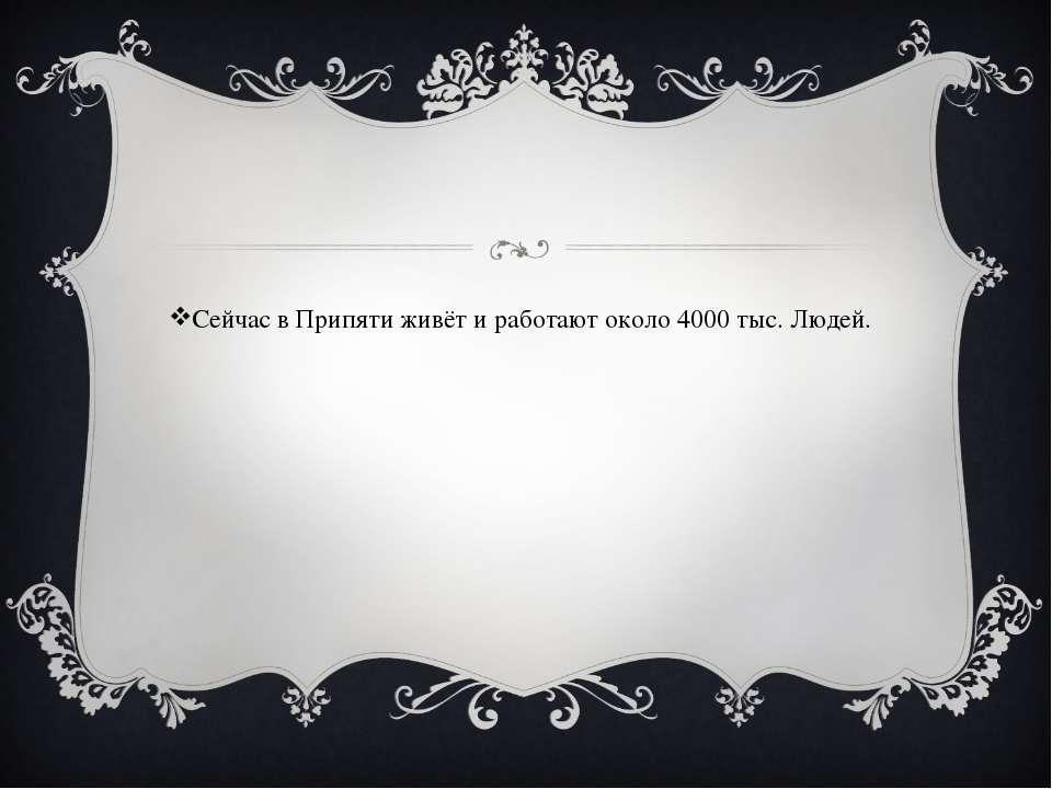 Сейчас в Припяти живёт и работают около 4000 тыс. Людей.