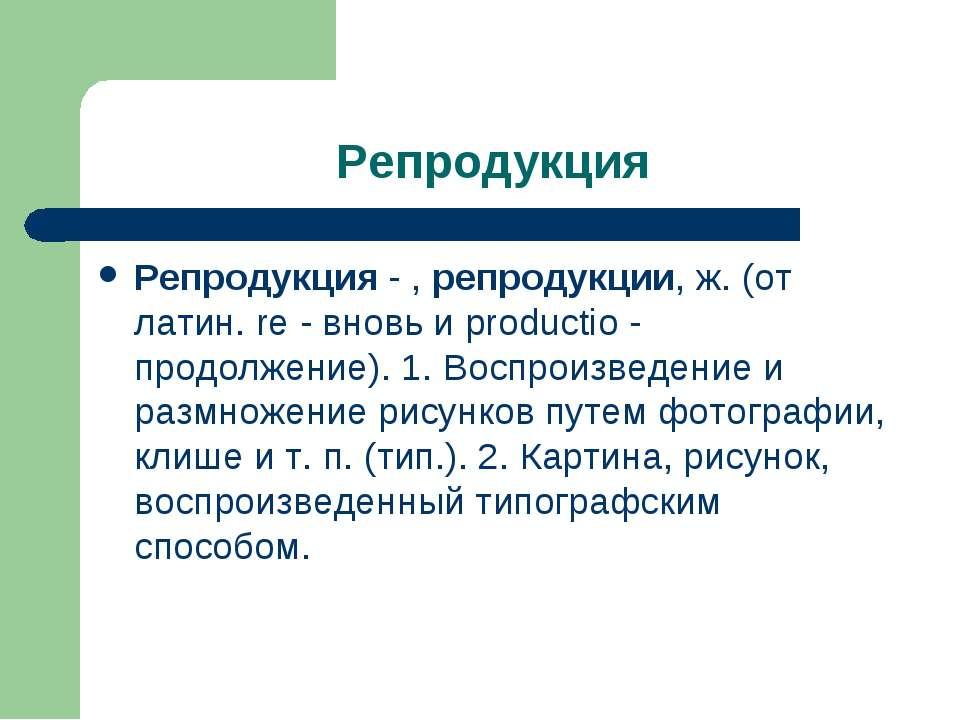 Репродукция Репродукция - , репродукции, ж. (от латин. re - вновь и productio...