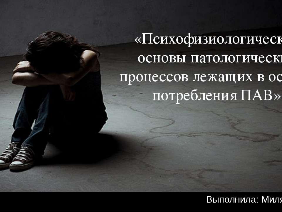 Выполнила: Миляева Д.А «Психофизиологические основы патологических процессов ...