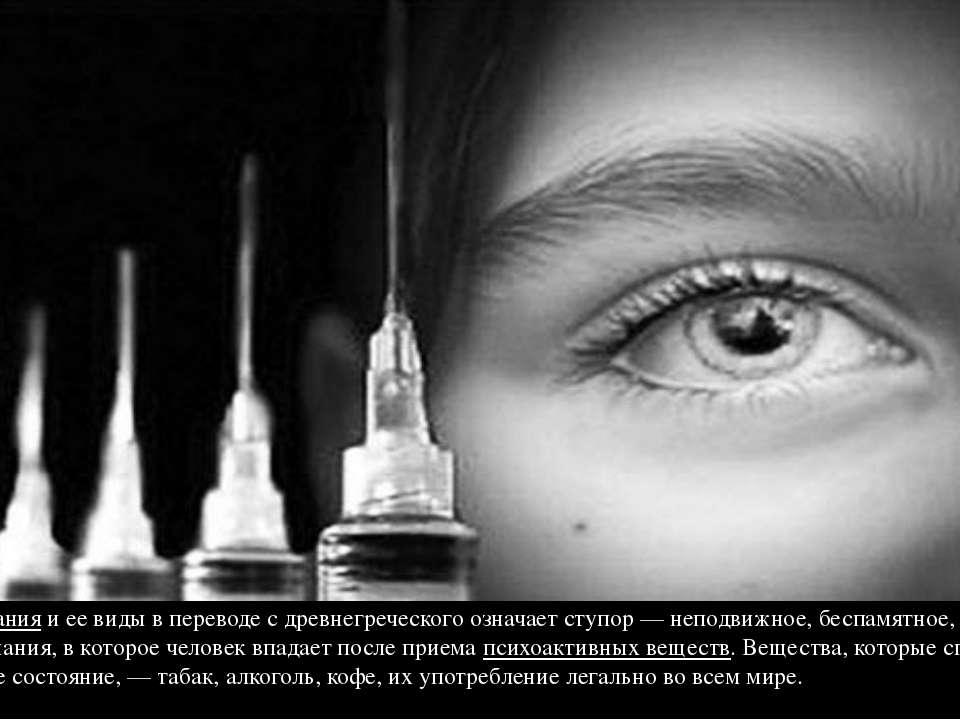 Наркоманияи ее виды в переводе с древнегреческого означает ступор — неподвиж...