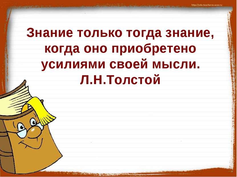 Знание только тогда знание, когда оно приобретено усилиями своей мысли. Л.Н.Т...
