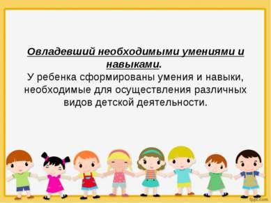 Овладевший необходимыми умениями и навыками. У ребенка сформированы умения и ...