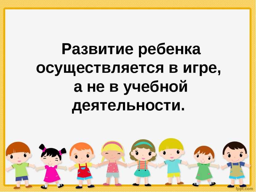 Развитие ребенка осуществляется в игре, а не в учебной деятельности.