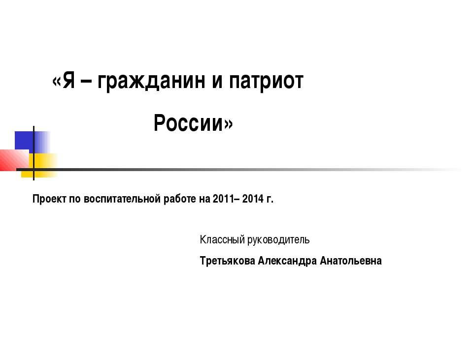 «Я – гражданин и патриот России» Проект по воспитательной работе на 2011– 201...