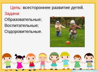Цель: всестороннее развитие детей. Задачи: Образовательные; Воспитательные; ...