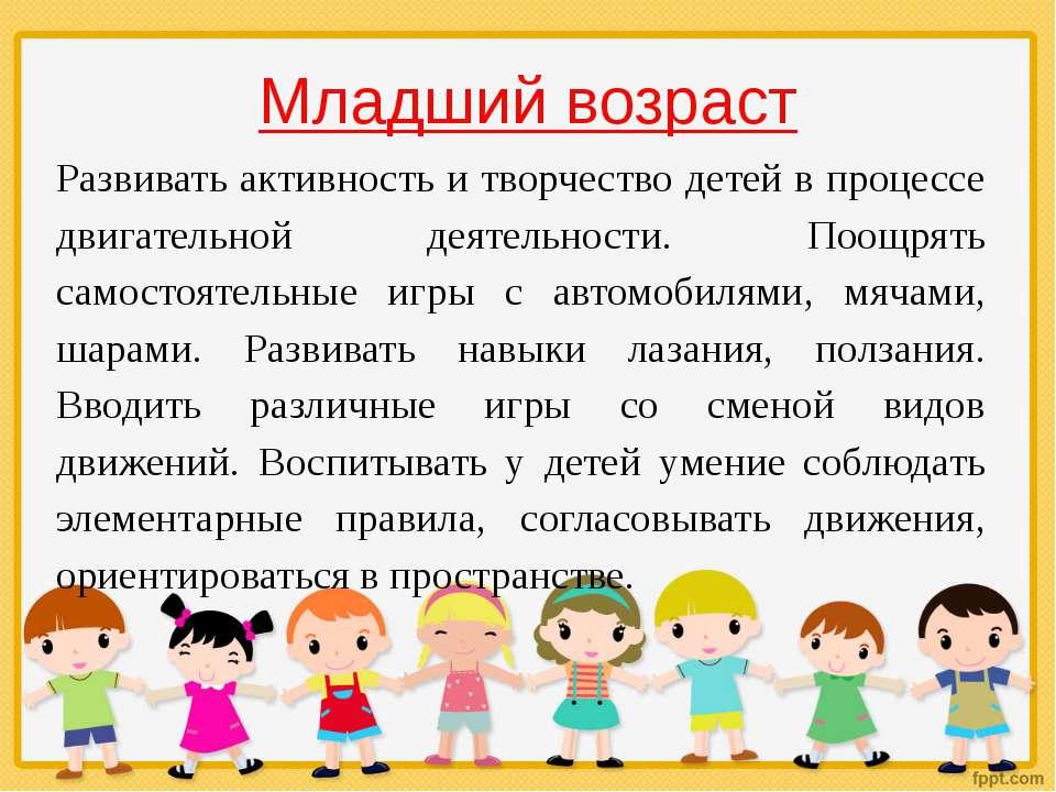 Младший возраст Развивать активность и творчество детей в процессе двигательн...