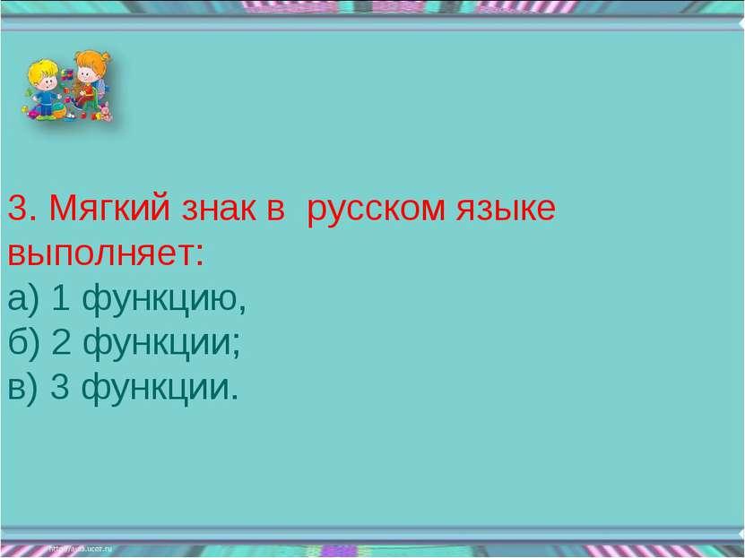 3. Мягкий знак в русском языке выполняет: а) 1 функцию, б) 2 функции; в) 3 фу...