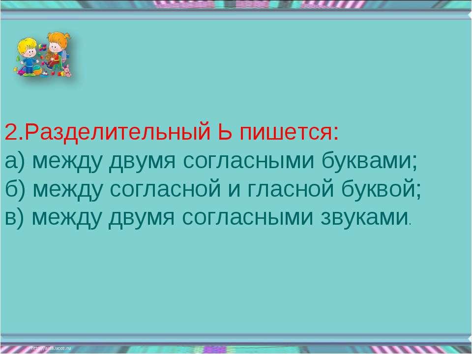2.Разделительный Ь пишется: а) между двумя согласными буквами; б) между согла...