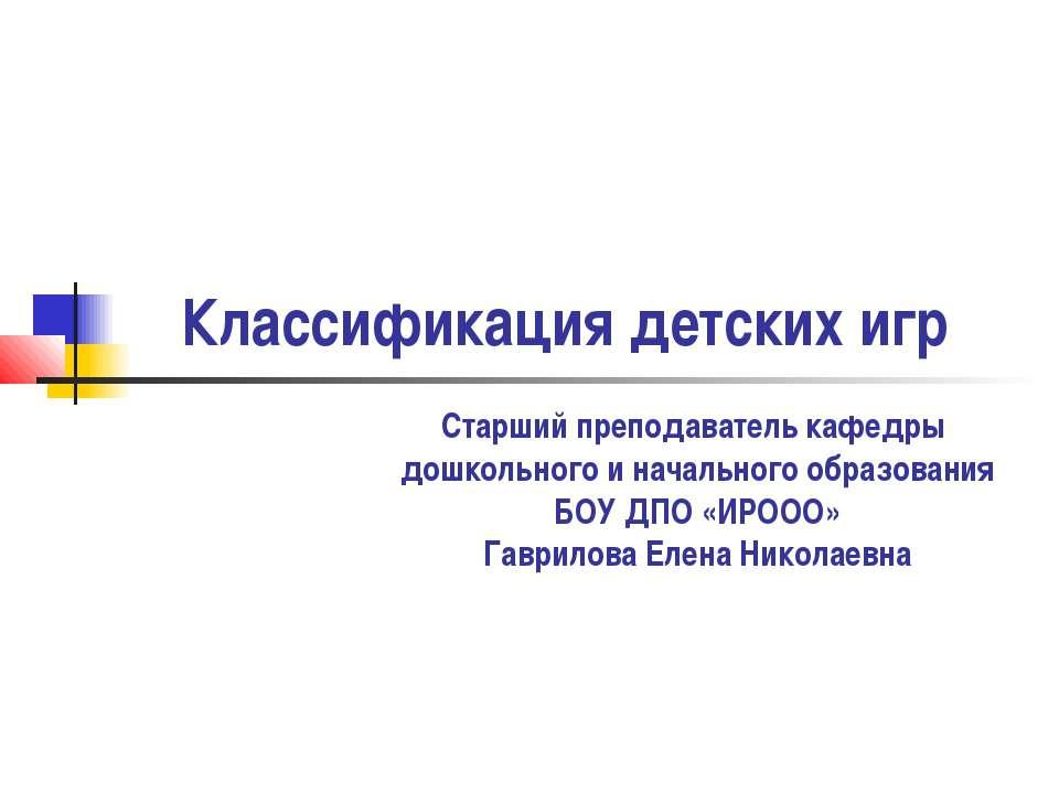 Классификация детских игр Старший преподаватель кафедры дошкольного и начальн...